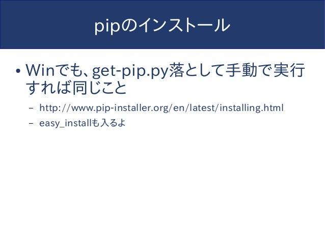 pipのインストール ● Winでも、get-pip.py落として手動で実行 すれば同じこと – http://www.pip-installer.org/en/latest/installing.html – easy_installも入るよ