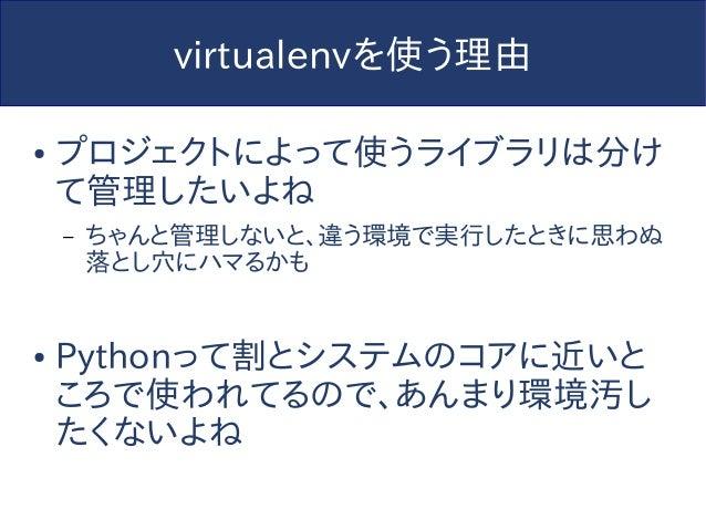 virtualenvを使う理由 ● プロジェクトによって使うライブラリは分け て管理したいよね – ちゃんと管理しないと、違う環境で実行したときに思わぬ 落とし穴にハマるかも ● Pythonって割とシステムのコアに近いと ころで使われてるので...