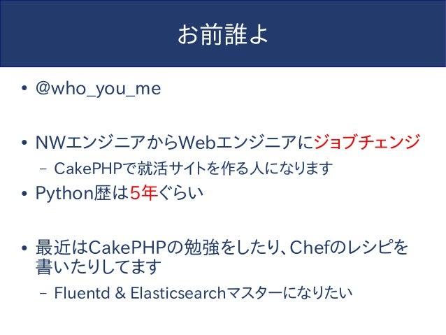 お前誰よ ● @who_you_me ● NWエンジニアからWebエンジニアにジョブチェンジ – CakePHPで就活サイトを作る人になります ● Python歴は5年ぐらい ● 最近はCakePHPの勉強をしたり、Chefのレシピを 書いたり...