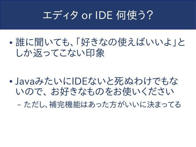 エディタ or IDE 何使う? ● 誰に聞いても、「好きなの使えばいいよ」と しか返ってこない印象 ● JavaみたいにIDEないと死ぬわけでもな いので、 お好きなものをお使いください – ただし、補完機能はあった方がいいに決まってる