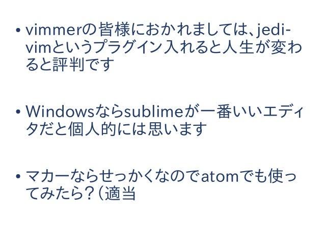 エディタ or IDE 何使う?● vimmerの皆様におかれましては、jedi- vimというプラグイン入れると人生が変わ ると評判です ● Windowsならsublimeが一番いいエディ タだと個人的には思います ● マカーならせっかくな...