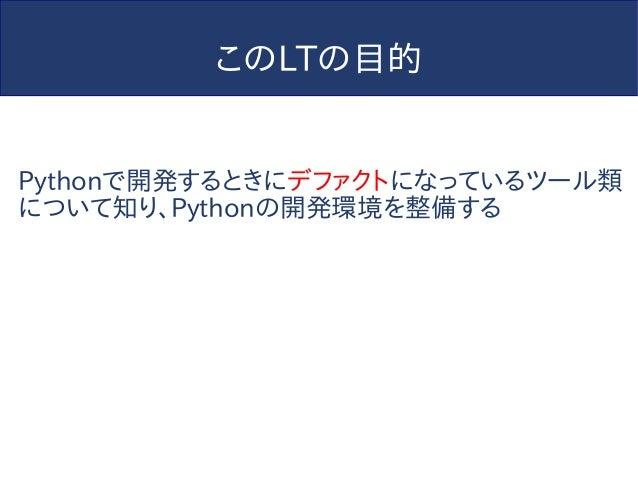 このLTの目的 Pythonで開発するときにデファクトになっているツール類 について知り、Pythonの開発環境を整備する