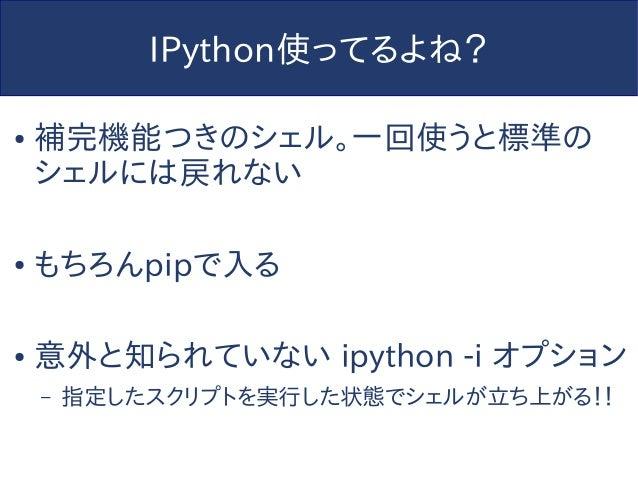 IPython使ってるよね? ● 補完機能つきのシェル。一回使うと標準の シェルには戻れない ● もちろんpipで入る ● 意外と知られていない ipython -i オプション – 指定したスクリプトを実行した状態でシェルが立ち上がる!!