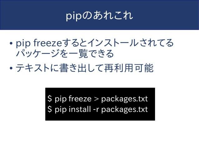 pipのあれこれ ● pip freezeするとインストールされてる パッケージを一覧できる ● テキストに書き出して再利用可能 $ pip freeze > packages.txt $ pip install -r packages.txt