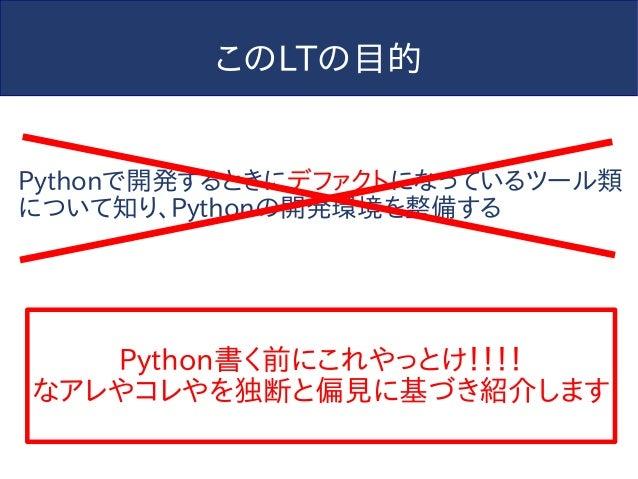 このLTの目的 Pythonで開発するときにデファクトになっているツール類 について知り、Pythonの開発環境を整備する Python書く前にこれやっとけ!!!! なアレやコレやを独断と偏見に基づき紹介します