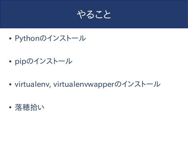 やること ● Pythonのインストール ● pipのインストール ● virtualenv, virtualenvwapperのインストール ● 落穂拾い