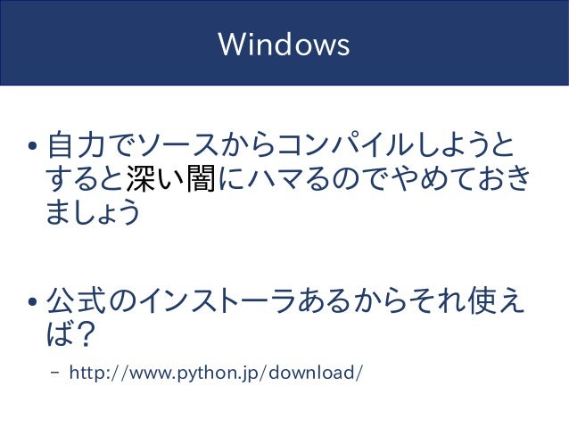 Windows ● 自力でソースからコンパイルしようと すると深い闇にハマるのでやめておき ましょう ● 公式のインストーラあるからそれ使え ば? – http://www.python.jp/download/