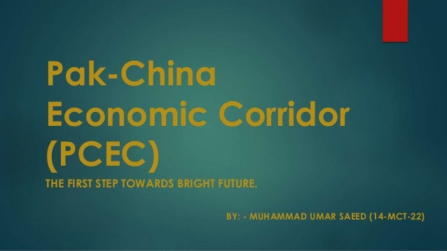 Pak-China Economic Corridor (PCEC) THE FIRST STEP TOWARDS BRIGHT FUTURE. BY: - MUHAMMAD UMAR SAEED (14-MCT-22)
