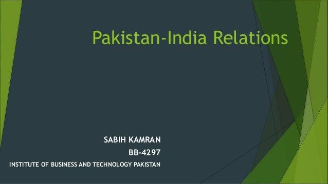 Pakistan-India Relations SABIH KAMRAN BB-4297 INSTITUTE OF BUSINESS AND TECHNOLOGY PAKISTAN
