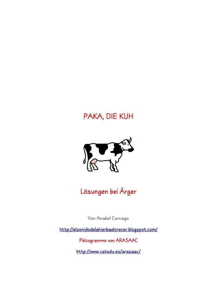 PAKA, DIE KUH          Lösungen bei Ärger             Von Anabel Cornagohttp://elsonidodelahierbaelcrecer.blogspot.com/   ...