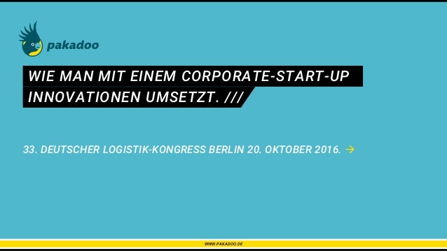 WIE MAN MIT EINEM CORPORATE-START-UP 33. DEUTSCHER LOGISTIK-KONGRESS BERLIN 20. OKTOBER 2016.  WWW.PAKADOO.DE INNOVATIONE...