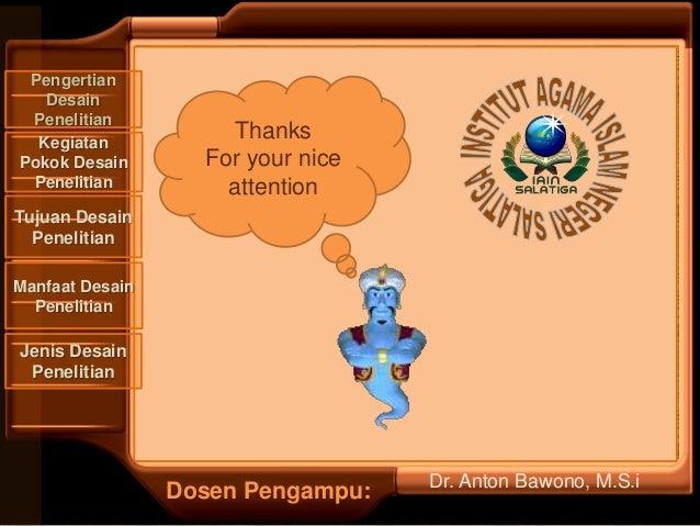 Thanks For your nice attention Dosen Pengampu: Pengertian Desain Penelitian Manfaat Desain Penelitian Tujuan Desain Peneli...