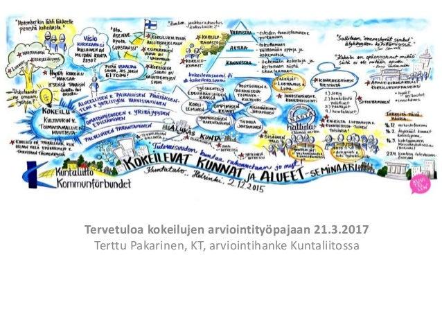 Tervetuloa Kokeilujen arviointityöpajaan Tervetuloa kokeilujen arviointityöpajaan 21.3.2017 Terttu Pakarinen, KT, arvioint...