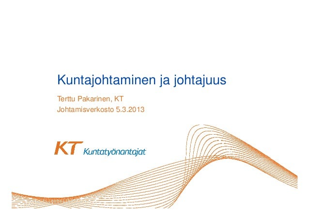 Kuntajohtaminen ja jo ajuus u ajo a     e     johtajuusTerttu Pakarinen, KTJohtamisverkosto 5 3 2013                  5.3....
