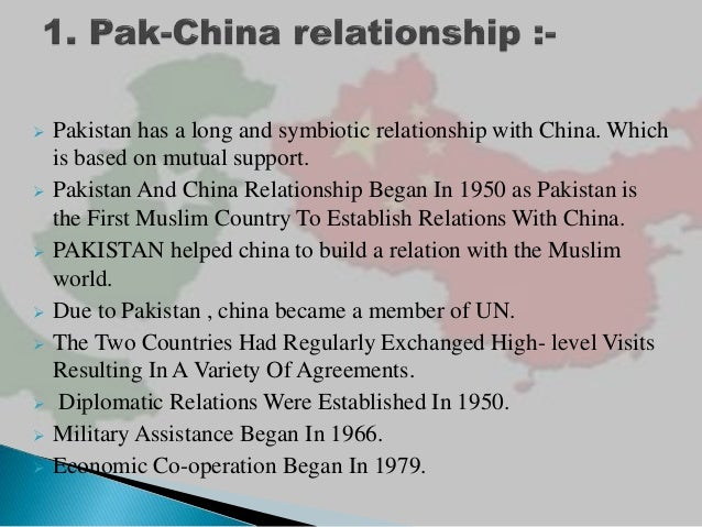 pak china relationa Close sino-pakistani relations are not a novel phenomenon while pakistan and china's friendship initially evolved in the context of a geo-strategic framework, in the post-cold war era it has become increasingly multi-dimensional.