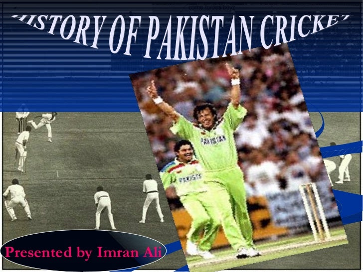 HISTORY OF PAKISTAN CRICKET Presented by Imran Ali