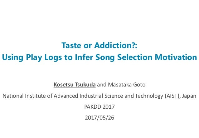 Taste or Addiction?: Using Play Logs to Infer Song Selection Motivation Kosetsu Tsukuda and Masataka Goto National Institu...