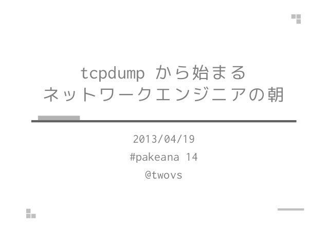 tcpdump から始まるネットワークエンジニアの朝2013/04/19#pakeana 14@twovs