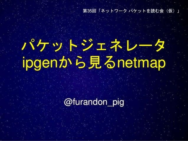 パケットジェネレータ ipgenから見るnetmap @furandon_pig 第35回「ネットワーク パケットを読む会(仮)」