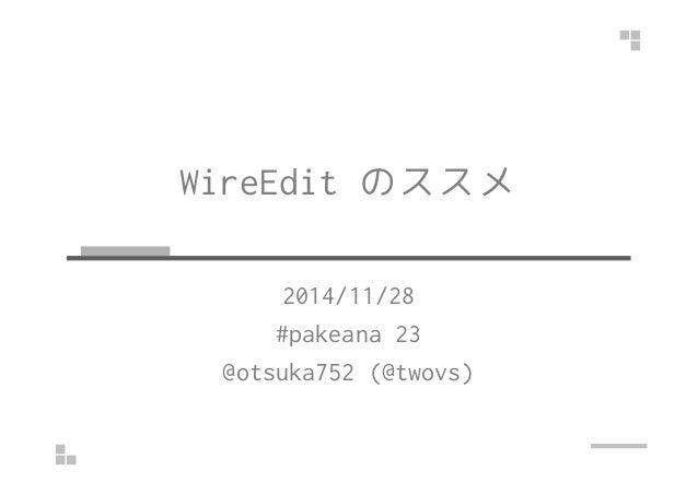WireEdit のススメ  2014/11/28  #pakeana 23  @otsuka752 (@twovs)