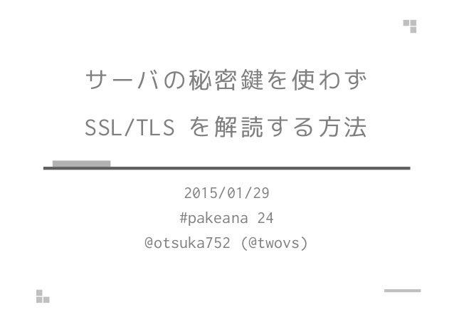 サーバの秘密鍵を使わず SSL/TLS を解読する方法 2015/01/29 #pakeana 24 @otsuka752 (@twovs)