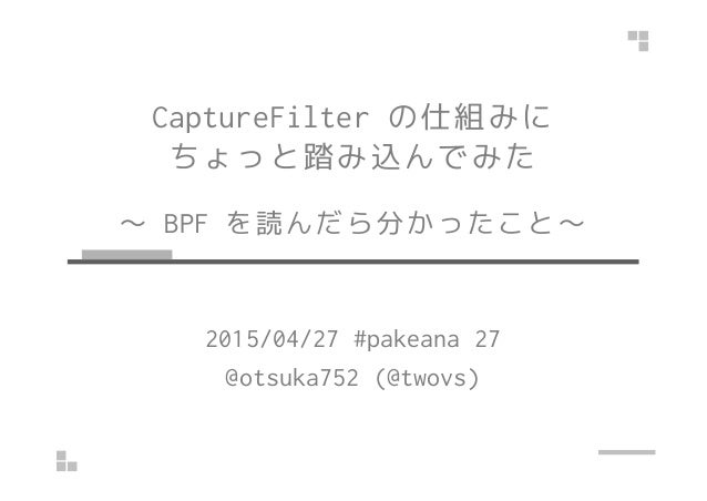 CaptureFilter の仕組みに ちょっと踏み込んでみた ~ BPF を読んだら分かったこと~ 2015/04/27 #pakeana 27 @otsuka752 (@twovs)