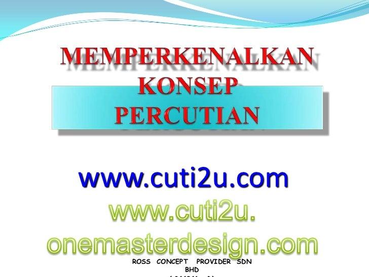 MEMPERKENALKANKONSEP PERCUTIAN <br />www.cuti2u.com<br />www.cuti2u.onemasterdesign.com<br />ROSS  CONCEPT   PROVIDER  SDN...
