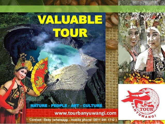 www.tourbanyuwangi.com VALUABLE TOUR NATURE - PEOPLE - ART - CULTURE Contact: Ebby (whatsapp - mobile phone: 0811 341 1712...