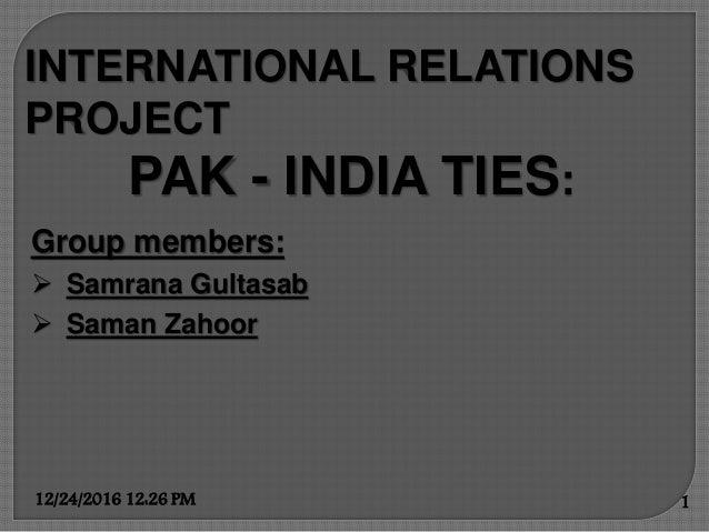 INTERNATIONAL RELATIONS PROJECT PAK - INDIA TIES: Group members:  Samrana Gultasab  Saman Zahoor 12/24/2016 12:26 PM 1