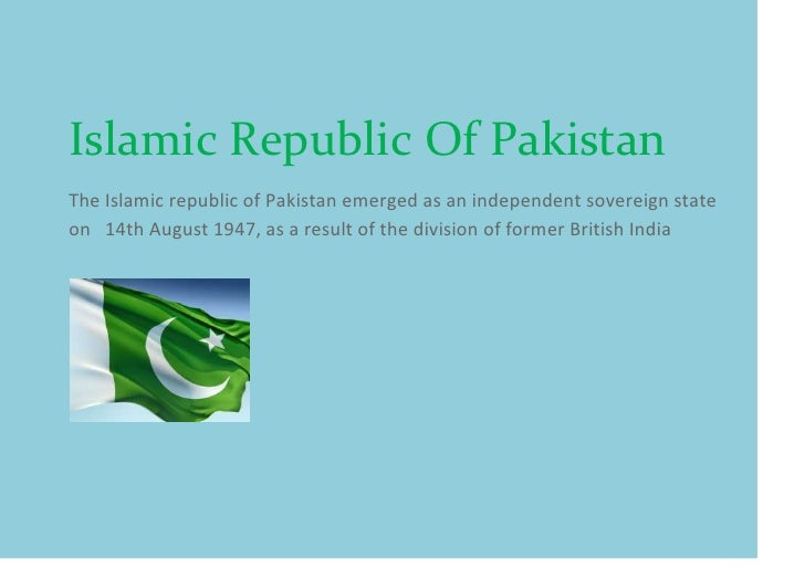 Islamic Republic Of PakistanThe Islamic republic of Pakistan emerged as an independent sovereign stateon 14th August 1947,...