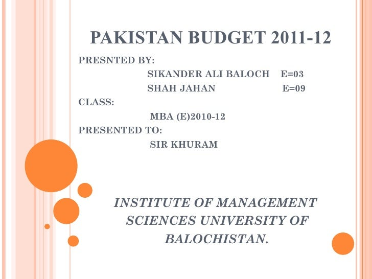 PAKISTAN BUDGET 2011-12 PRESNTED BY: SIKANDER ALI BALOCH  E=03 SHAH JAHAN  E=09 CLASS: MBA (E)2010-12 PRESENTED TO: SIR KH...