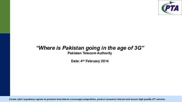 """  """"Where is Pakistan going in the age of 3G"""" Pakistan Telecom Authority Date: 4th February 2014 Create a fair regulatory r..."""