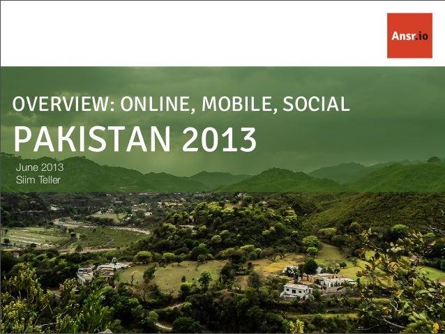 OVERVIEW: ONLINE, MOBILE, SOCIAL PAKISTAN 2013 June 2013 Siim Teller