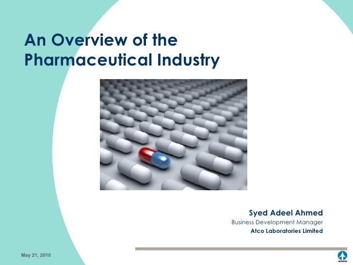An Overview of the Pharmaceutical Industry Syed Adeel Ahmed Business Development Manager Atco Laboratories Limited May 21,...