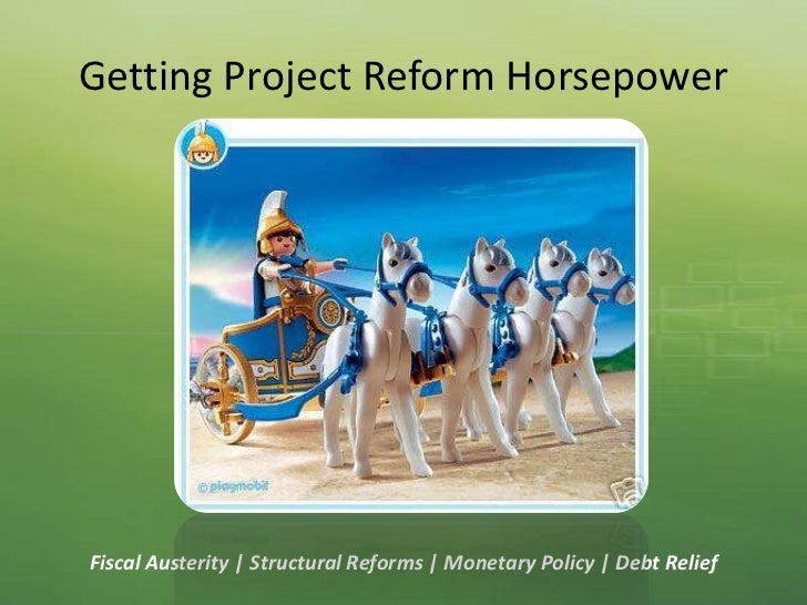 Getting Project Reform Horsepower<br />Fiscal Austerity   Structural Reforms   Monetary Policy   Debt Relief<br />