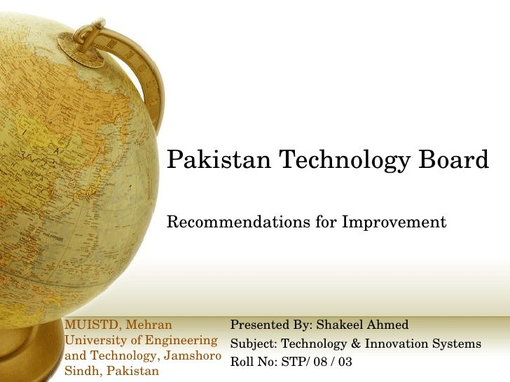 Pakistan Technology Board Recommendations for Improvement Presented By: Shakeel Ahmed Subject: Technology & Innovation Sys...