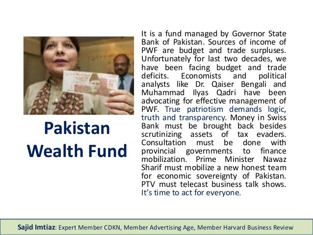 Pakistan Wealth Fund It is a fund managed by Governor State Bank of Pakistan. Sources of income of PWF are budget and trad...
