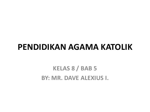 PENDIDIKAN AGAMA KATOLIK KELAS 8 / BAB 5 BY: MR. DAVE ALEXIUS I.
