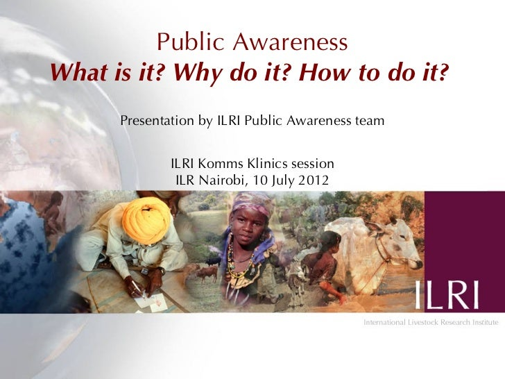 Public AwarenessWhat is it? Why do it? How to do it?      Presentation by ILRI Public Awareness team              ILRI Kom...