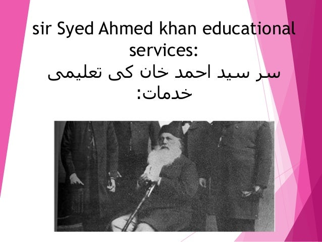 sir syed ahmed khan educational and political services Sir syed ahmed khan, one of the architects of modern india was born on october 17, 1817 in delhi and started his career as a civil servant the 1857 revolt was one of the turning points of syed ahmed's life.