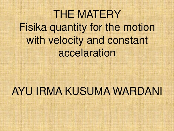 THE MATERY Fisika quantity for the motion  with velocity and constant          accelarationAYU IRMA KUSUMA WARDANI