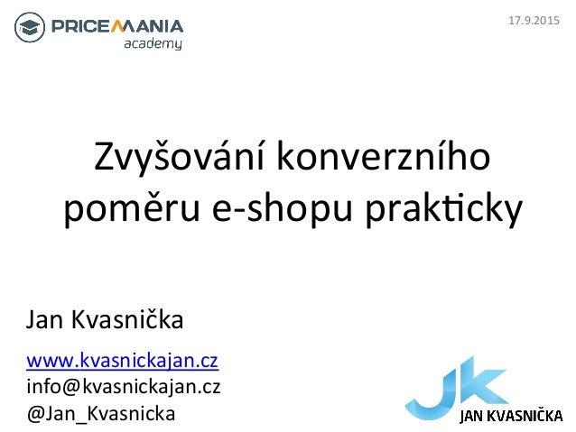 Zvyšování  konverzního   poměru  e-‐shopu  prak6cky   Jan  Kvasnička   www.kvasnickajan.cz   info@kvasnic...
