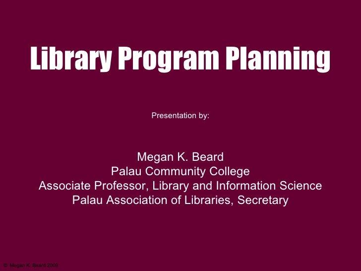 ©   Megan K. Beard 2009 Library Program Planning Presentation by: Megan K. Beard Palau Community College Associate Profess...