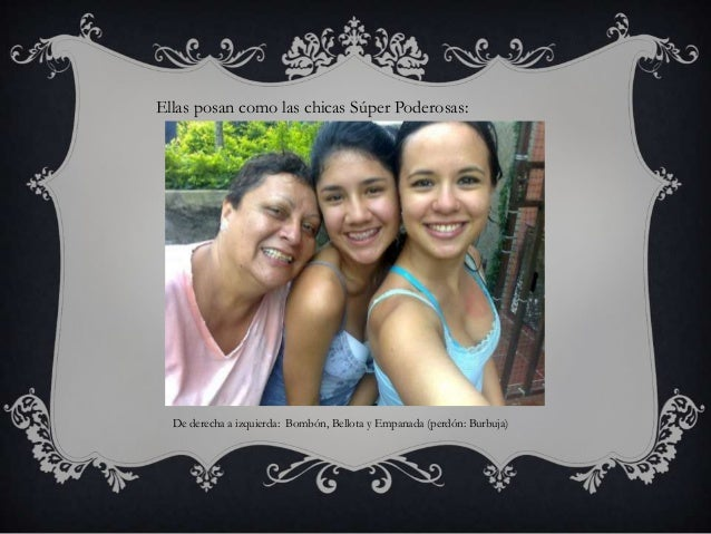 Ellas posan como las chicas Súper Poderosas:  De derecha a izquierda: Bombón, Bellota y Empanada (perdón: Burbuja)