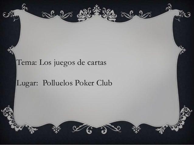 Tema: Los juegos de cartas  Lugar: Polluelos Poker Club