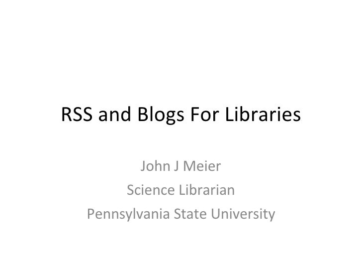 RSS and Blogs For Libraries John J Meier Science Librarian Pennsylvania State University