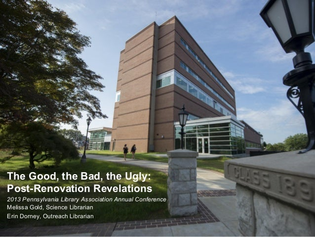 The Good, the Bad, the Ugly: Post-Renovation Revelations 2013 Pennsylvania Library Association Annual Conference Melissa G...