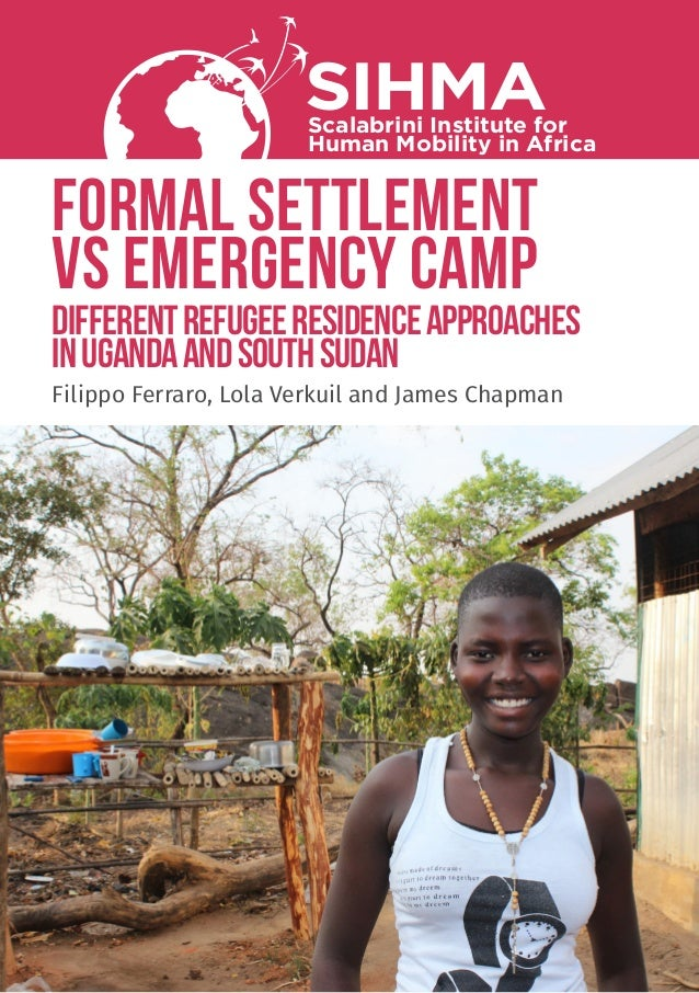 FORMAL SETTLEMENT VS EMERGENCY CAMP differentrefugeeresidenceapproaches inUgandaandSouthSudan SIHMAScalabrini Institute fo...