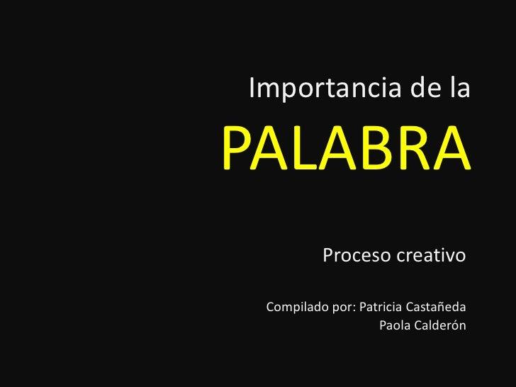 Importancia de la PALABRA<br />Proceso creativo<br />Compilado por: Patricia Castañeda<br />Paola Calderón<br />