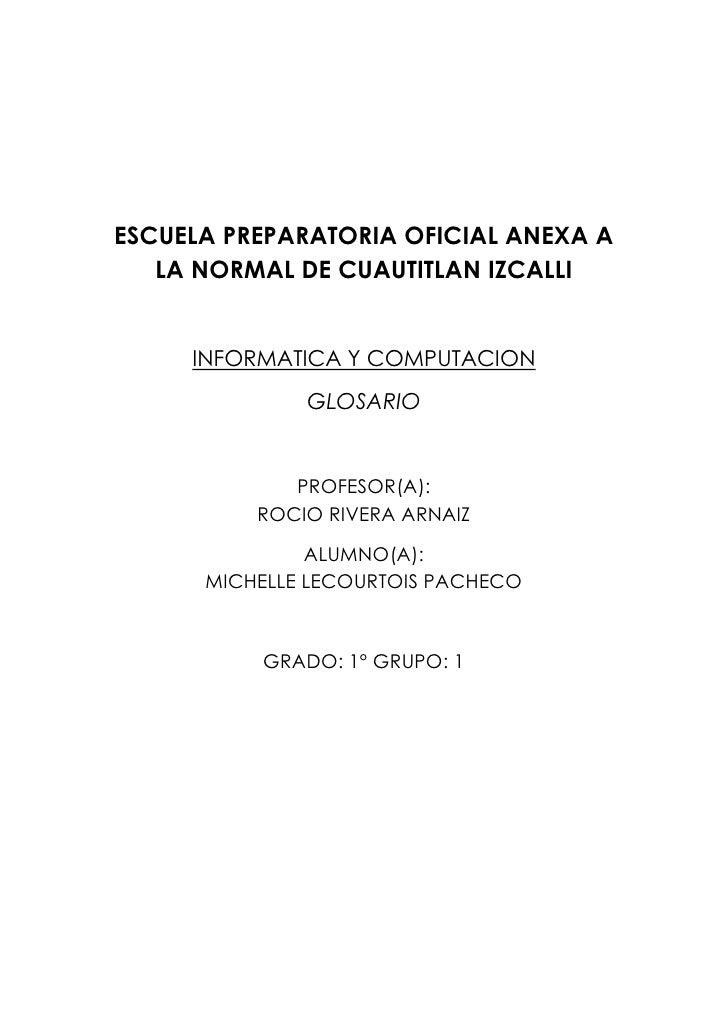 ESCUELA PREPARATORIA OFICIAL ANEXA A   LA NORMAL DE CUAUTITLAN IZCALLI     INFORMATICA Y COMPUTACION              GLOSARIO...